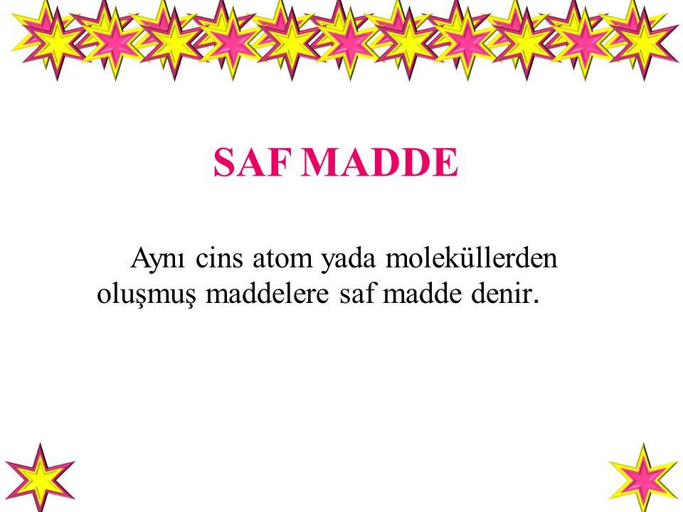 SAF MADDE Aynı cins atom yada moleküllerden oluşmuş maddelere saf madde denir.