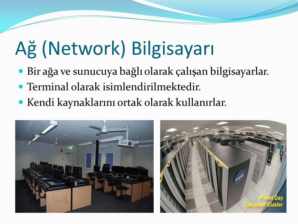 Ağ (Network) Bilgisayarı Bir ağa ve sunucuya bağlı olarak çalışan bilgisayarlar. Terminal olarak isimlendirilmektedir. Kendi kaynaklarını ortak olarak