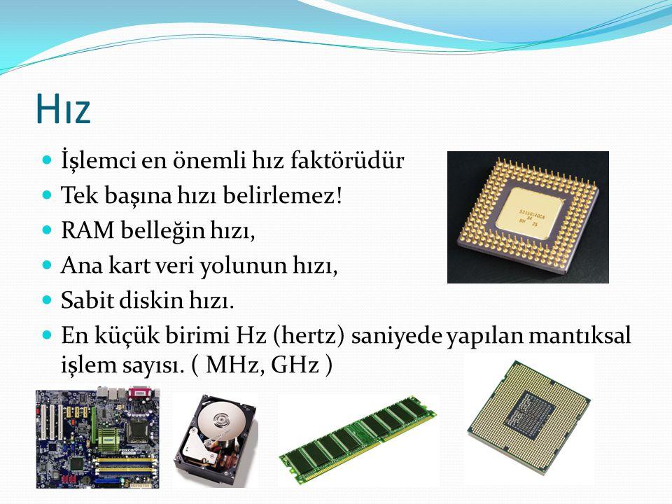 Hız İşlemci en önemli hız faktörüdür Tek başına hızı belirlemez! RAM belleğin hızı, Ana kart veri yolunun hızı, Sabit diskin hızı. En küçük birimi Hz