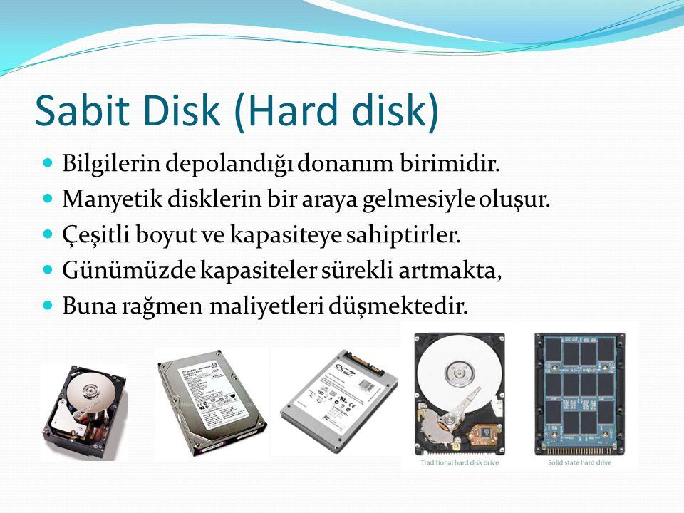 Sabit Disk (Hard disk) Bilgilerin depolandığı donanım birimidir. Manyetik disklerin bir araya gelmesiyle oluşur. Çeşitli boyut ve kapasiteye sahiptirl