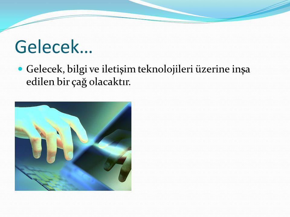 Gelecek… Gelecek, bilgi ve iletişim teknolojileri üzerine inşa edilen bir çağ olacaktır.