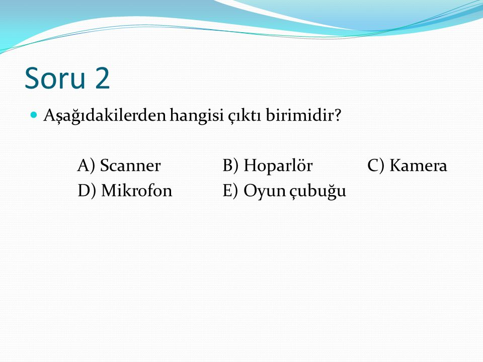 Soru 2 Aşağıdakilerden hangisi çıktı birimidir? A) ScannerB) HoparlörC) Kamera D) MikrofonE) Oyun çubuğu