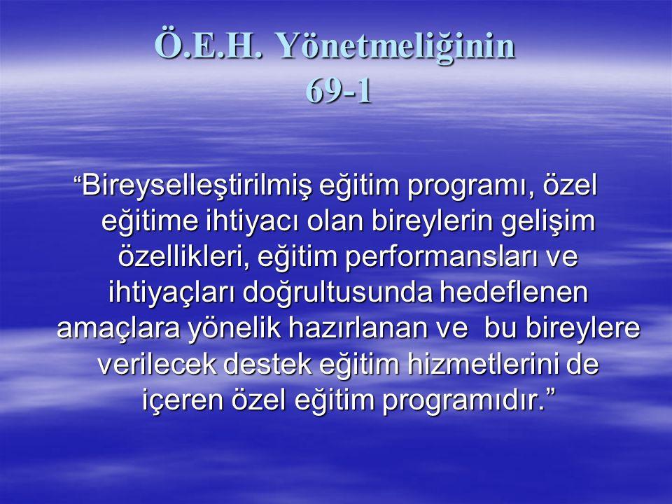 Ö.E.H.YÖNETMELİĞİ 69-2  (2) Bireyselleştirilmiş eğitim programı,  a) Eğitim planında yer alan yıllık amaçlar ve öğrencinin takip ettiği eğitim programı/programları temel alınarak belirlenen kısa dönemli amaçlarını,  b) Öğrencinin alacağı destek eğitim hizmetinin türü, süresi, sıklığı ve bu hizmetin kimler tarafından nasıl sağlanacağını,  c) Öğretim ve değerlendirmede kullanılacak yöntem ve teknik, araç-gereç ve eğitim materyallerini,  ç) Eğitim ortamına ilişkin düzenlemeleri,  d) Davranış problemlerini önlemeye ya da azaltmaya yönelik tedbirler ile uygulanacak yöntem ve teknikleri,  e) Öğrencinin kişisel bilgilerini  içerir.