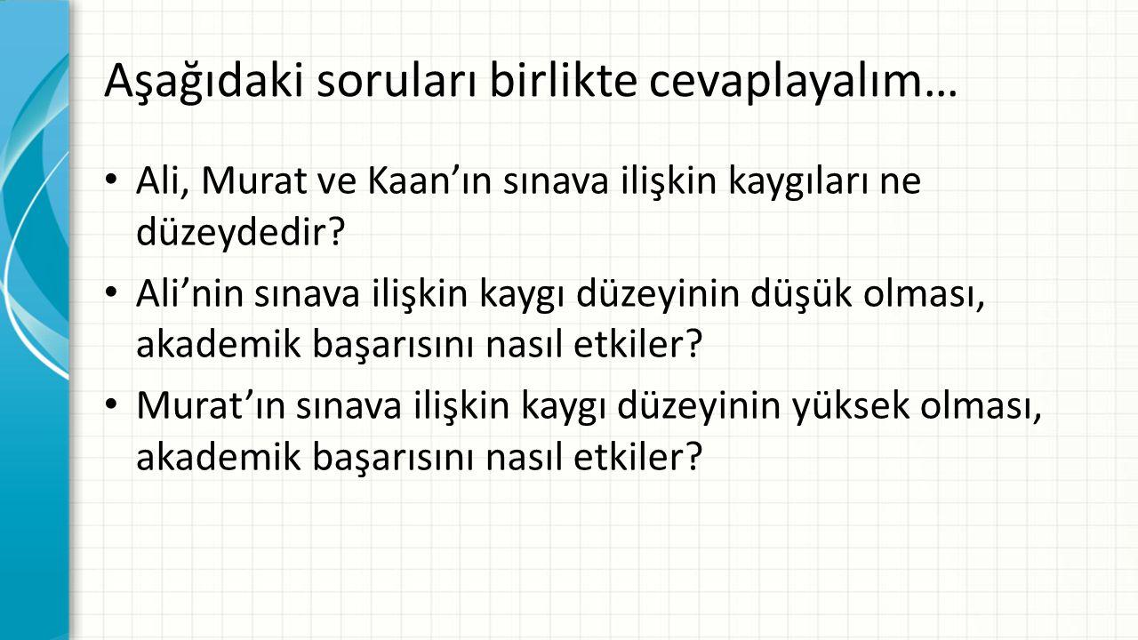Aşağıdaki soruları birlikte cevaplayalım… Ali, Murat ve Kaan'ın sınava ilişkin kaygıları ne düzeydedir? Ali'nin sınava ilişkin kaygı düzeyinin düşük o