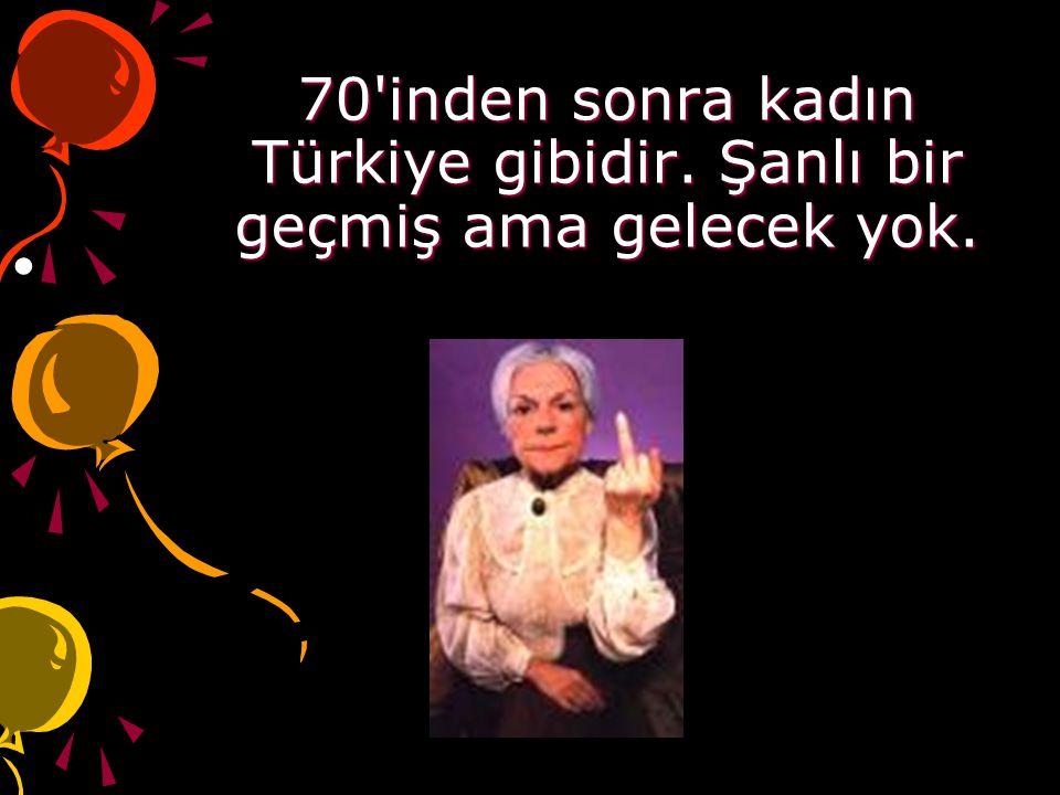 70'inden sonra kadın Türkiye gibidir. Şanlı bir geçmiş ama gelecek yok.