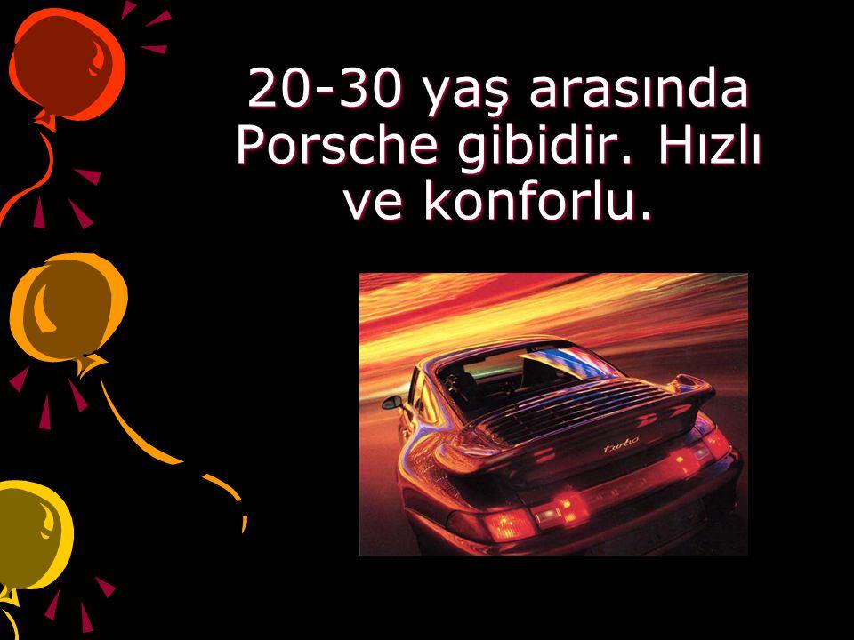 20-30 yaş arasında Porsche gibidir. Hızlı ve konforlu.