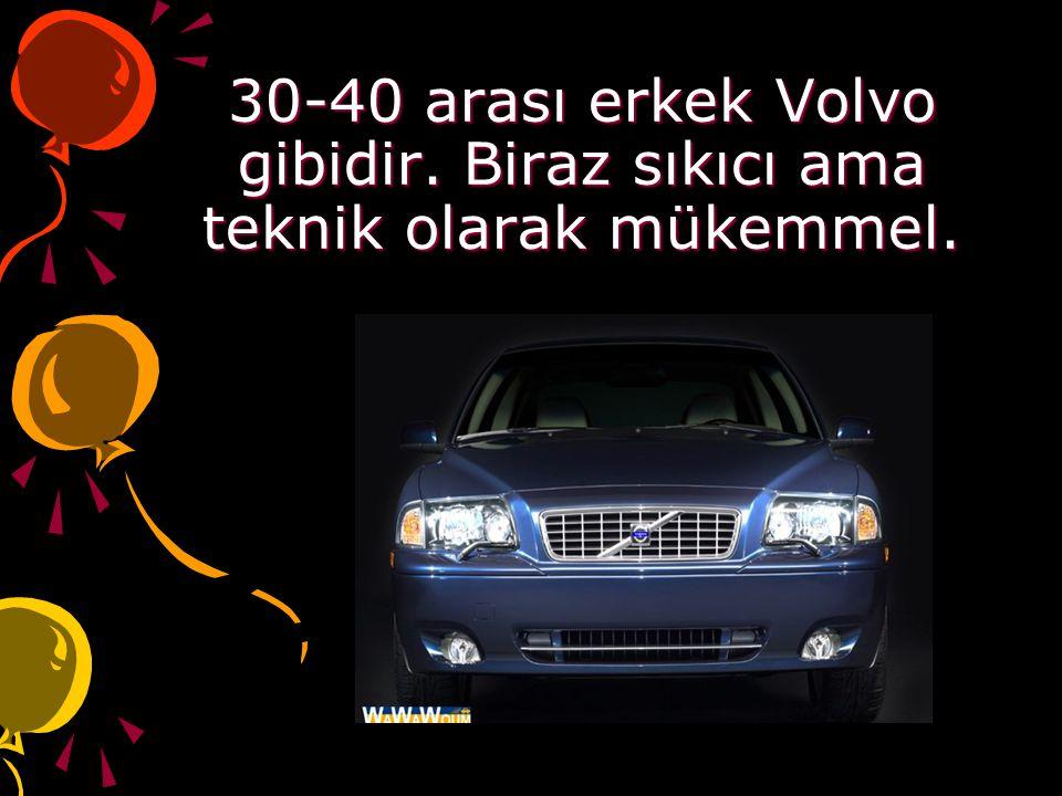 30-40 arası erkek Volvo gibidir. Biraz sıkıcı ama teknik olarak mükemmel.