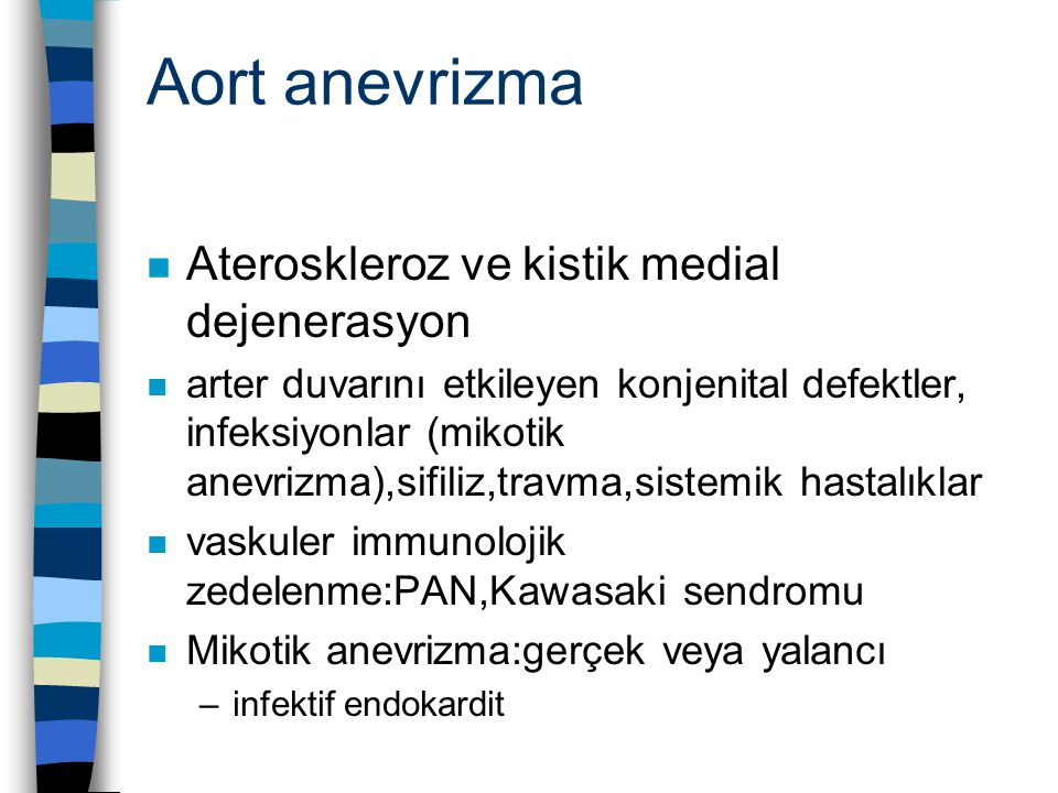 Aort anevrizma n Ateroskleroz ve kistik medial dejenerasyon n arter duvarını etkileyen konjenital defektler, infeksiyonlar (mikotik anevrizma),sifiliz,travma,sistemik hastalıklar n vaskuler immunolojik zedelenme:PAN,Kawasaki sendromu n Mikotik anevrizma:gerçek veya yalancı –infektif endokardit