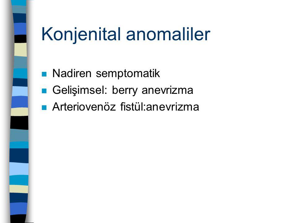 Konjenital anomaliler n Nadiren semptomatik n Gelişimsel: berry anevrizma n Arteriovenöz fistül:anevrizma