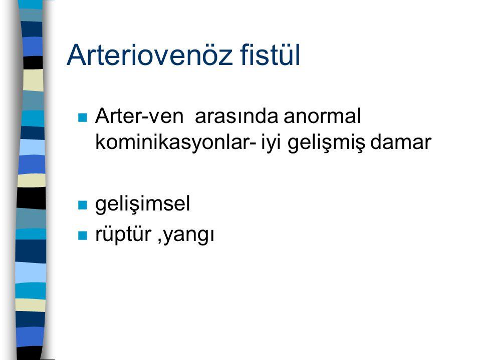 Arteriovenöz fistül n Arter-ven arasında anormal kominikasyonlar- iyi gelişmiş damar n gelişimsel n rüptür,yangı