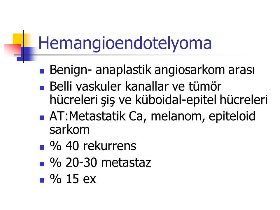 Hemangioendotelyoma Benign- anaplastik angiosarkom arası Belli vaskuler kanallar ve tümör hücreleri şiş ve küboidal-epitel hücreleri AT:Metastatik Ca,