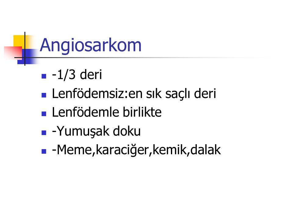 Angiosarkom -1/3 deri Lenfödemsiz:en sık saçlı deri Lenfödemle birlikte -Yumuşak doku -Meme,karaciğer,kemik,dalak
