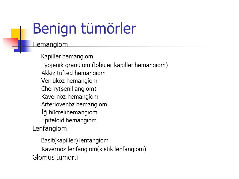 Benign tümörler Hemangiom Kapiller hemangiom Pyojenik granülom (lobuler kapiller hemangiom) Akkiz tufted hemangiom Verrüköz hemangiom Cherry(senil ang