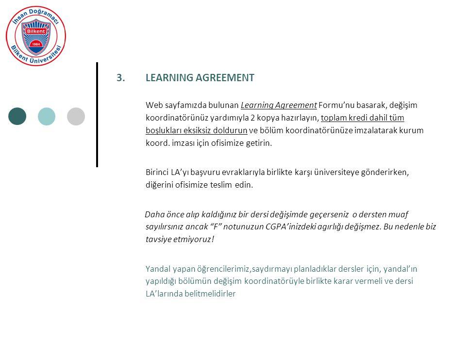 3.LEARNING AGREEMENT Web sayfamızda bulunan Learning Agreement Formu'nu basarak, değişim koordinatörünüz yardımıyla 2 kopya hazırlayın, toplam kredi dahil tüm boşlukları eksiksiz doldurun ve bölüm koordinatörünüze imzalatarak kurum koord.