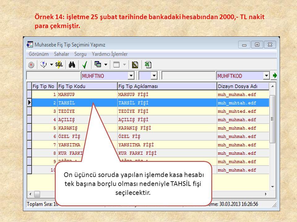 Örnek 14: işletme 25 şubat tarihinde bankadaki hesabından 2000,- TL nakit para çekmiştir. On üçüncü soruda yapılan işlemde kasa hesabı tek başına borç