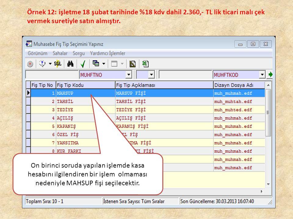 Örnek 12: işletme 18 şubat tarihinde %18 kdv dahil 2.360,- TL lik ticari malı çek vermek suretiyle satın almıştır. On birinci soruda yapılan işlemde k