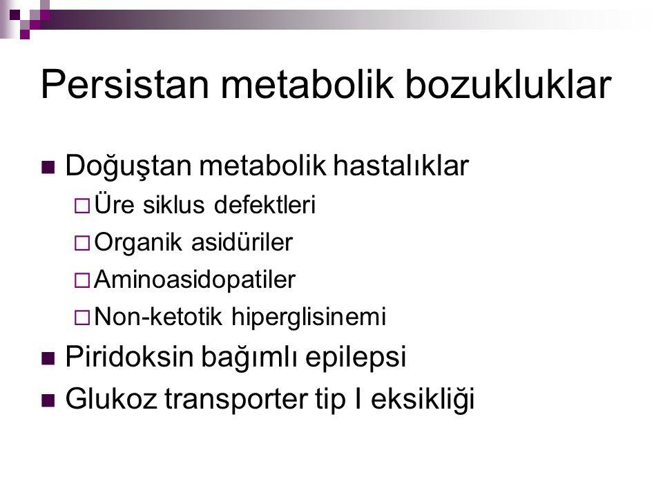 Persistan metabolik bozukluklar Doğuştan metabolik hastalıklar  Üre siklus defektleri  Organik asidüriler  Aminoasidopatiler  Non-ketotik hipergli