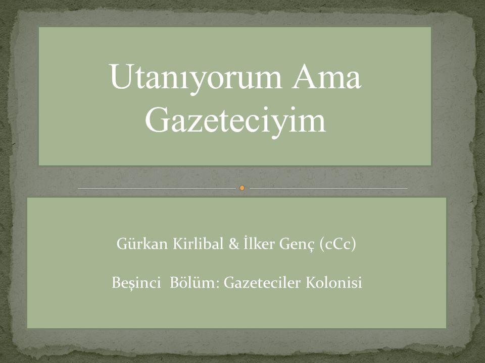 Utanıyorum Ama Gazeteciyim Gürkan Kirlibal & İlker Genç (cCc) Beşinci Bölüm: Gazeteciler Kolonisi