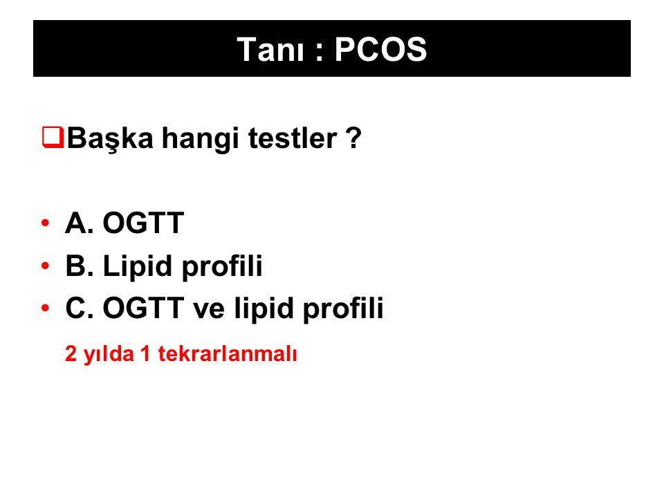 Tanı : PCOS  Başka hangi testler ? A. OGTT B. Lipid profili C. OGTT ve lipid profili 2 yılda 1 tekrarlanmalı