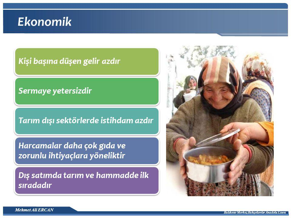 Mehmet Ali ERCAN Balıkesir Merkez Bahçelievler Anadolu Lisesi Ekonomik Kişi başına düşen gelir azdırSermaye yetersizdir Tarım dışı sektörlerde istihdam azdır Harcamalar daha çok gıda ve zorunlu ihtiyaçlara yöneliktir Dış satımda tarım ve hammadde ilk sıradadır