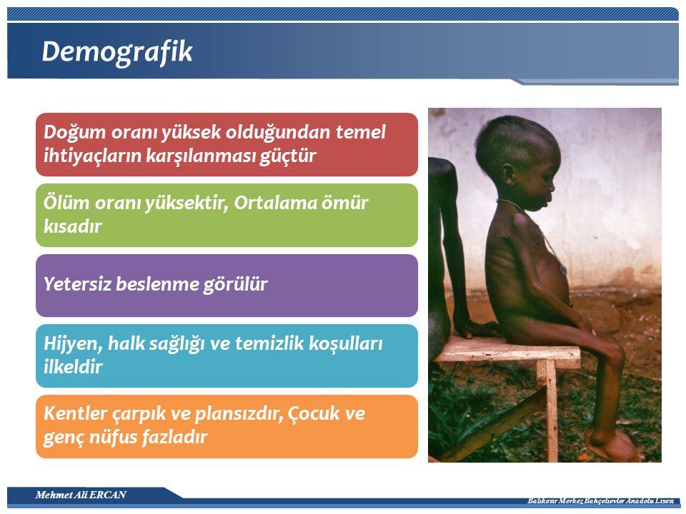 Mehmet Ali ERCAN Balıkesir Merkez Bahçelievler Anadolu Lisesi Demografik Doğum oranı yüksek olduğundan temel ihtiyaçların karşılanması güçtür Ölüm oranı yüksektir, Ortalama ömür kısadır Yetersiz beslenme görülür Hijyen, halk sağlığı ve temizlik koşulları ilkeldir Kentler çarpık ve plansızdır, Çocuk ve genç nüfus fazladır