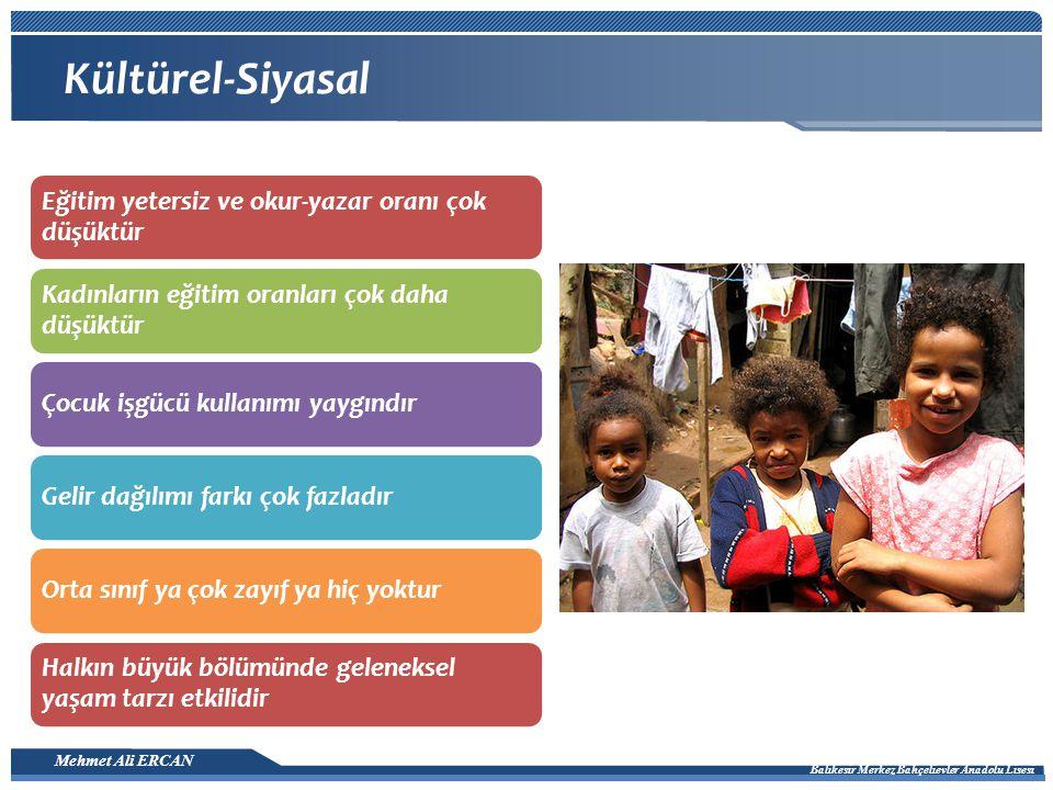 Mehmet Ali ERCAN Balıkesir Merkez Bahçelievler Anadolu Lisesi Kültürel-Siyasal Eğitim yetersiz ve okur-yazar oranı çok düşüktür Kadınların eğitim oranları çok daha düşüktür Çocuk işgücü kullanımı yaygındırGelir dağılımı farkı çok fazladırOrta sınıf ya çok zayıf ya hiç yoktur Halkın büyük bölümünde geleneksel yaşam tarzı etkilidir