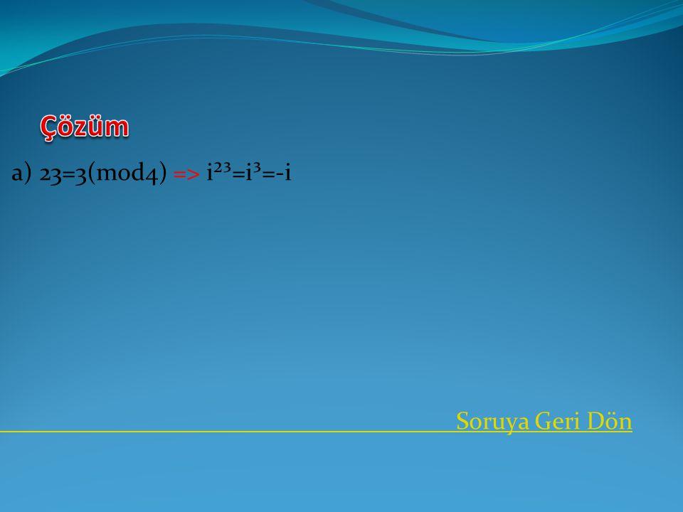 a) 23=3(mod4) => i²³=i³=-i Soruya Geri Dön
