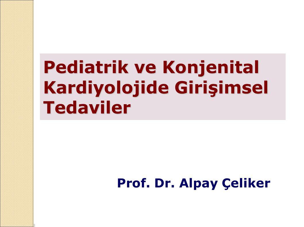 Pediatrik ve Konjenital Kardiyolojide Girişimsel Tedaviler Prof. Dr. Alpay Çeliker