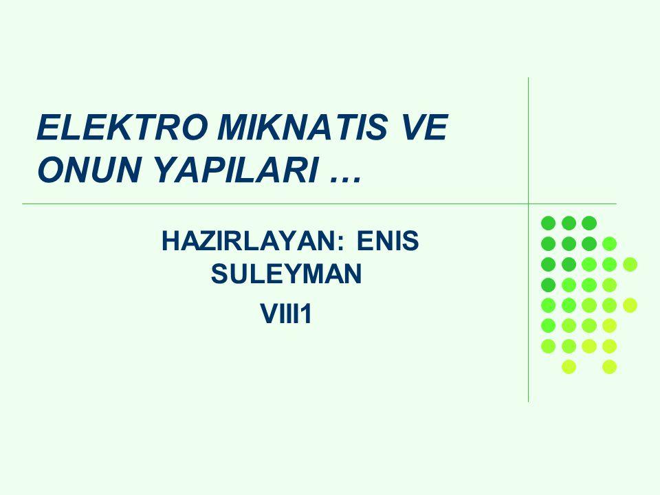 ELEKTRO MIKNATIS VE ONUN YAPILARI … HAZIRLAYAN: ENIS SULEYMAN VIII1
