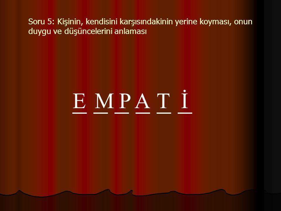 Soru 5: Kişinin, kendisini karşısındakinin yerine koyması, onun duygu ve düşüncelerini anlaması _ _ _ EMPATİ