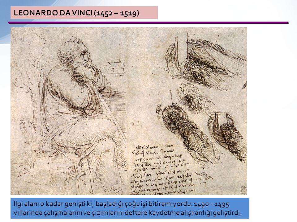 LEONARDO DA VINCI (1452 – 1519) İlgi alanı o kadar genişti ki, başladığı çoğu işi bitiremiyordu. 1490 - 1495 yıllarında çalışmalarını ve çizimlerini d