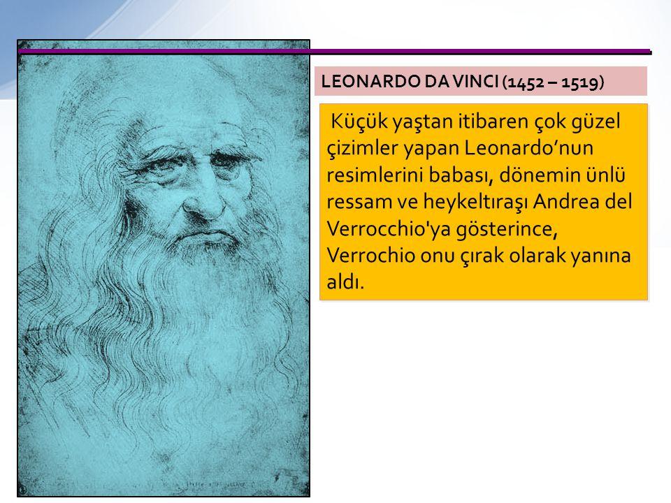 LEONARDO DA VINCI (1452 – 1519) Küçük yaştan itibaren çok güzel çizimler yapan Leonardo'nun resimlerini babası, dönemin ünlü ressam ve heykeltıraşı An
