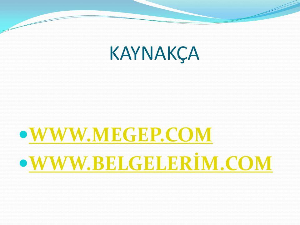 KAYNAKÇA WWW.MEGEP.COM WWW.BELGELERİM.COM
