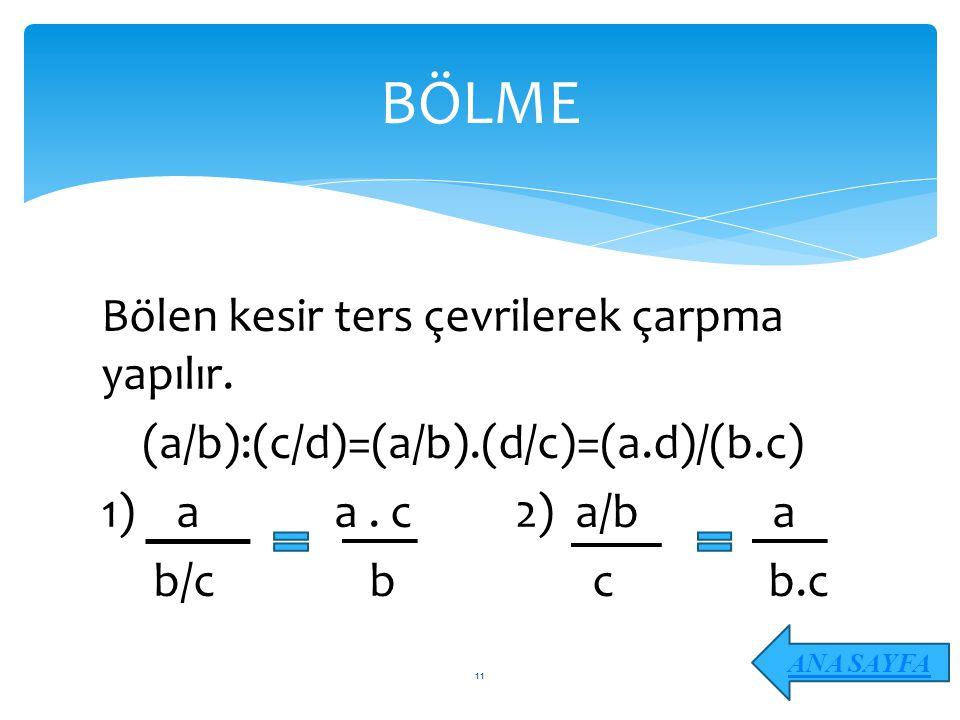 Bölen kesir ters çevrilerek çarpma yapılır. (a/b):(c/d)=(a/b).(d/c)=(a.d)/(b.c) 1) a a. c 2) a/b a b/c b c b.c BÖLME ANA SAYFA 11