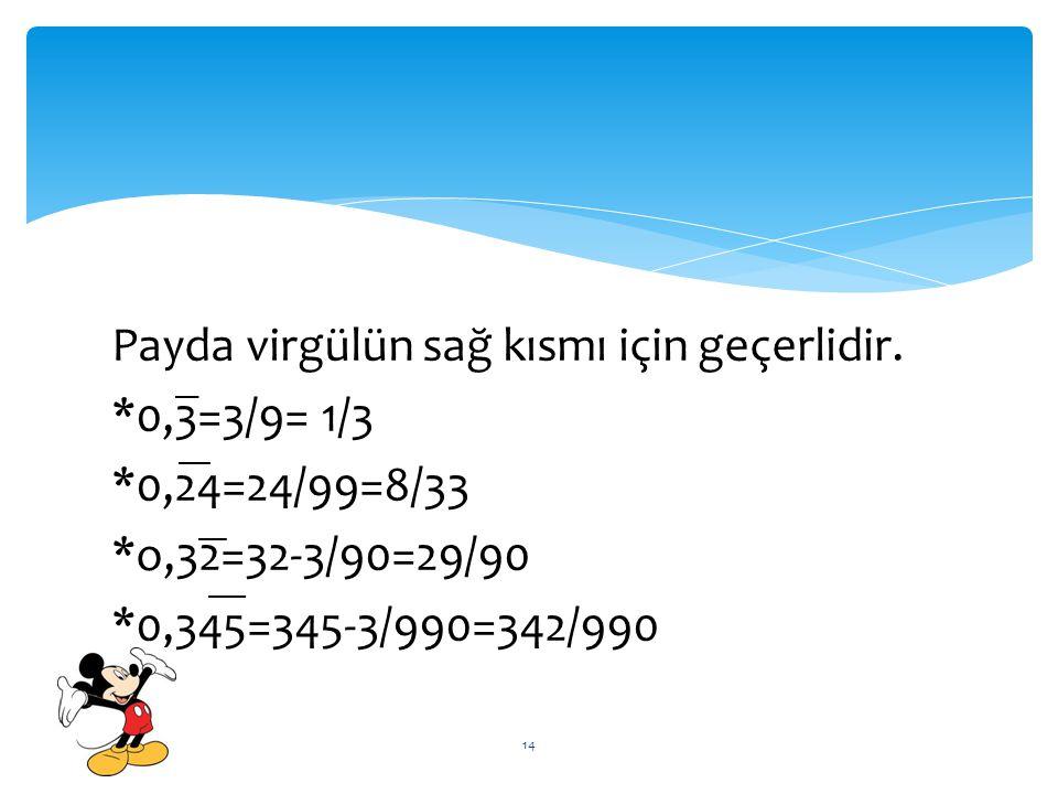 Payda virgülün sağ kısmı için geçerlidir. *0,3=3/9= 1/3 *0,24=24/99=8/33 *o,32=32-3/90=29/90 *0,345=345-3/990=342/990 14