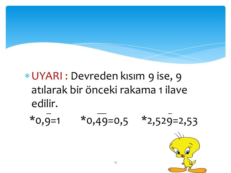 UYARI : Devreden kısım 9 ise, 9 atılarak bir önceki rakama 1 ilave edilir. *0,9=1 *0,49=0,5 *2,529=2,53 15