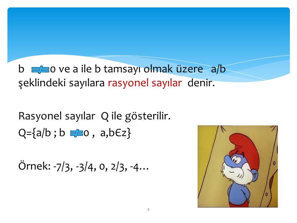 b 0 ve a ile b tamsayı olmak üzere a/b şeklindeki sayılara rasyonel sayılar denir. Rasyonel sayılar Q ile gösterilir. Q={a/b ; b 0, a,bЄz} Örnek: -7/3