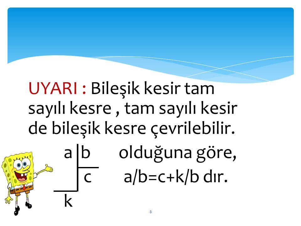 UYARI : Bileşik kesir tam sayılı kesre, tam sayılı kesir de bileşik kesre çevrilebilir. a b olduğuna göre, c a/b=c+k/b dır. k 8