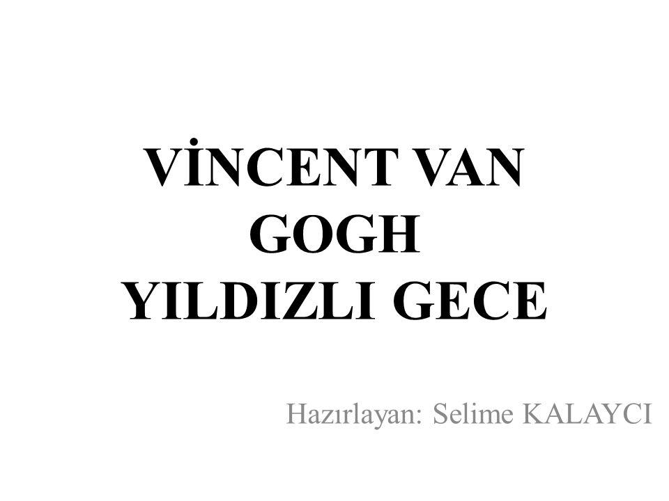 VİNCENT VAN GOGH YILDIZLI GECE Hazırlayan: Selime KALAYCI