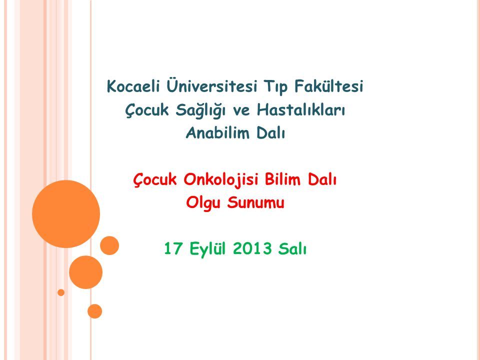 Kocaeli Üniversitesi Tıp Fakültesi Çocuk Sağlığı ve Hastalıkları Anabilim Dalı Çocuk Onkolojisi Bilim Dalı Olgu Sunumu 17 Eylül 2013 Salı