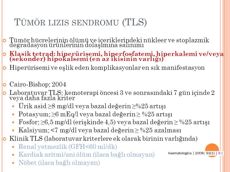 T ÜMÖR LIZIS SENDROMU (TLS) Tümör hücrelerinin ölümü ve içeriklerindeki nükleer ve stoplazmik degradasyon ürünlerinin dolaşımına salınımı Klasik tetrad: hiperürisemi, hiperfosfatemi, hiperkalemi ve/veya (sekonder) hipokalsemi (en az ikisinin varlığı) Hiperürisemi ve eşlik eden komplikasyonlar en sık manifestasyon Cairo-Bishop; 2004 Laboratuvar TLS; kemoterapi öncesi 3 ve sonrasındaki 7 gün içinde 2 veya daha fazla kriter Ürik asid ≥8 mg/dl veya bazal değerin ≥%25 artışı Potasyum; ≥6 mEq/l veya bazal değerin ≥ %25 artışı Fosfor; ≥6,5 mg/dl (erişkinde 4,5) veya bazal değerin ≥ %25 artışı Kalsiyum; <7 mg/dl veya bazal değerin ≥ %25 azalması Klinik TLS (laboratuvar kriterlere ek olarak birinin varlığında) Renal yetmezlik (GFH<60 ml/dk) Kardiak aritmi/ani ölüm (ilaca bağlı olmayan) Nöbet (ilaca bağlı olmayan)