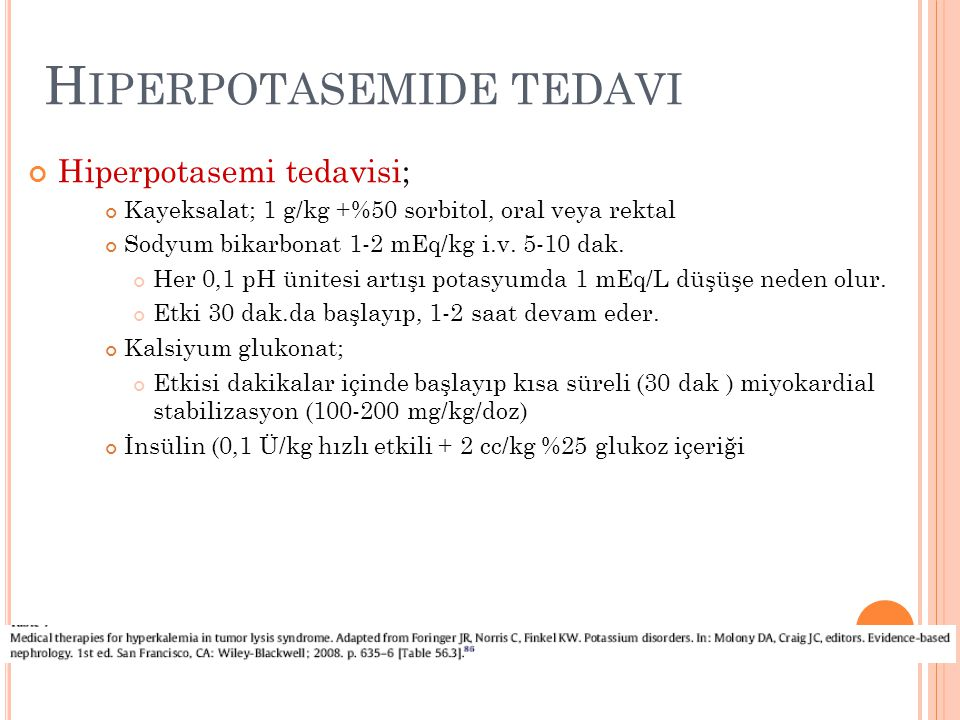 H IPERPOTASEMIDE TEDAVI Hiperpotasemi tedavisi; Kayeksalat; 1 g/kg +%50 sorbitol, oral veya rektal Sodyum bikarbonat 1-2 mEq/kg i.v. 5-10 dak. Her 0,1