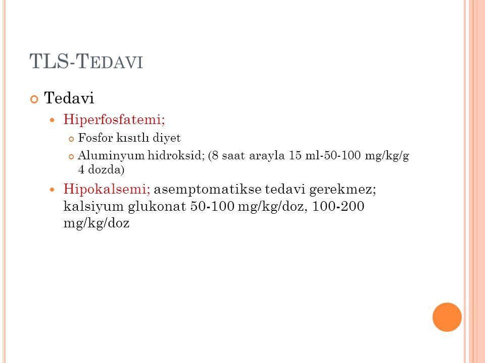TLS-T EDAVI Tedavi Hiperfosfatemi; Fosfor kısıtlı diyet Aluminyum hidroksid; (8 saat arayla 15 ml-50-100 mg/kg/g 4 dozda) Hipokalsemi; asemptomatikse tedavi gerekmez; kalsiyum glukonat 50-100 mg/kg/doz, 100-200 mg/kg/doz