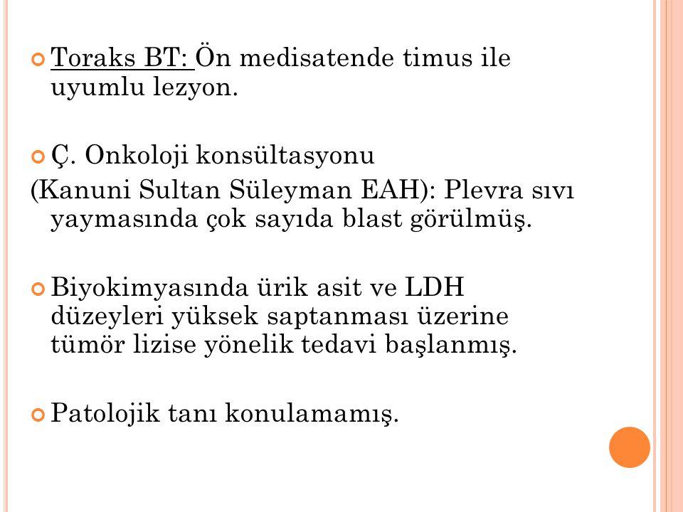 Toraks BT: Ön medisatende timus ile uyumlu lezyon. Ç. Onkoloji konsültasyonu (Kanuni Sultan Süleyman EAH): Plevra sıvı yaymasında çok sayıda blast gör