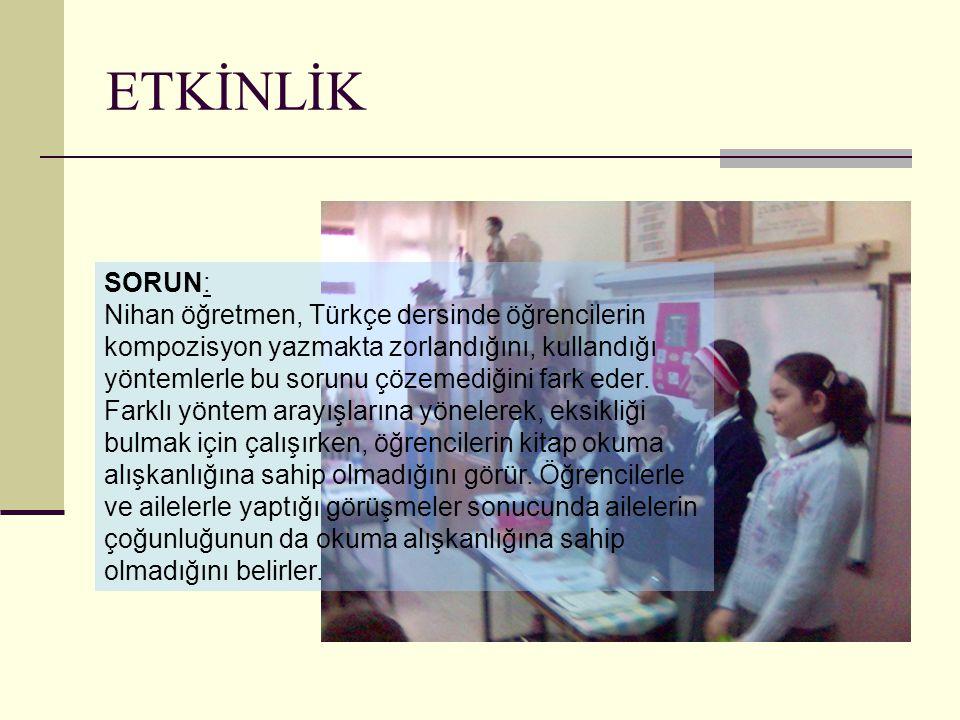ETKİNLİK SORUN: Nihan öğretmen, Türkçe dersinde öğrencilerin kompozisyon yazmakta zorlandığını, kullandığı yöntemlerle bu sorunu çözemediğini fark ede