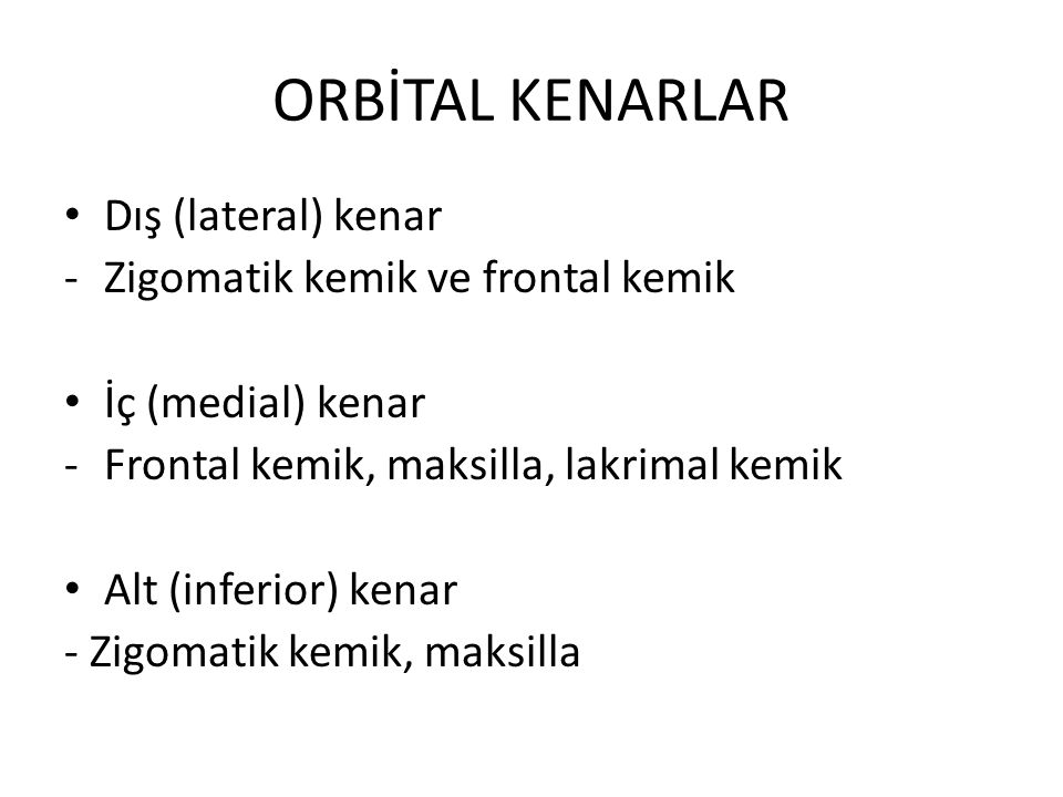 ORBİTAL KENARLAR Dış (lateral) kenar -Zigomatik kemik ve frontal kemik İç (medial) kenar -Frontal kemik, maksilla, lakrimal kemik Alt (inferior) kenar - Zigomatik kemik, maksilla