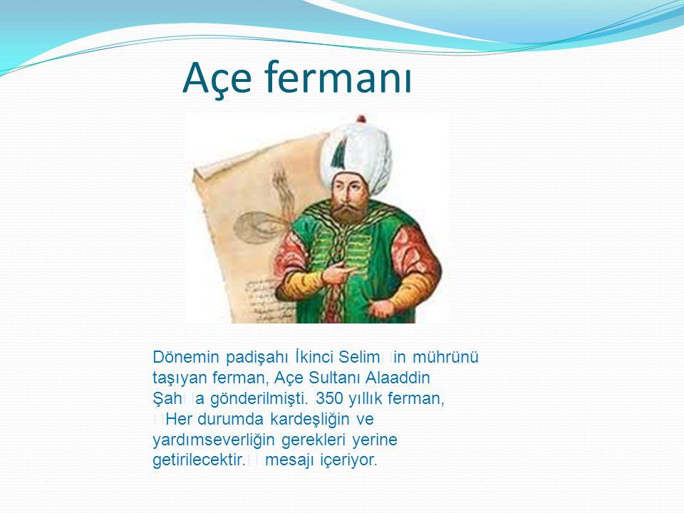 Açe fermanı Dönemin padişahı İkinci Selim'in mührünü taşıyan ferman, Açe Sultanı Alaaddin Şah'a gönderilmişti.
