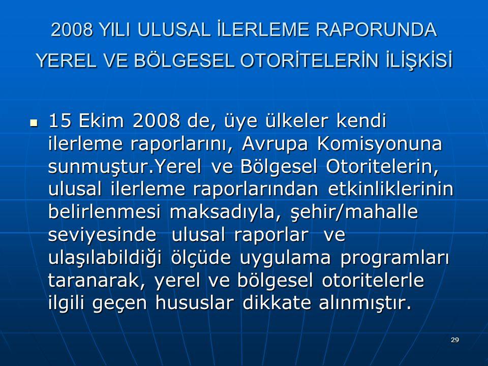 29 2008 YILI ULUSAL İLERLEME RAPORUNDA YEREL VE BÖLGESEL OTORİTELERİN İLİŞKİSİ 15 Ekim 2008 de, üye ülkeler kendi ilerleme raporlarını, Avrupa Komisyonuna sunmuştur.Yerel ve Bölgesel Otoritelerin, ulusal ilerleme raporlarından etkinliklerinin belirlenmesi maksadıyla, şehir/mahalle seviyesinde ulusal raporlar ve ulaşılabildiği ölçüde uygulama programları taranarak, yerel ve bölgesel otoritelerle ilgili geçen hususlar dikkate alınmıştır.