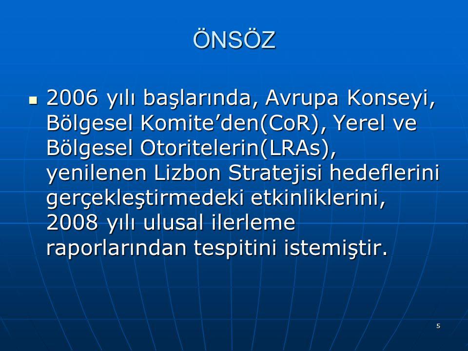 5 ÖNSÖZ 2006 yılı başlarında, Avrupa Konseyi, Bölgesel Komite'den(CoR), Yerel ve Bölgesel Otoritelerin(LRAs), yenilenen Lizbon Stratejisi hedeflerini gerçekleştirmedeki etkinliklerini, 2008 yılı ulusal ilerleme raporlarından tespitini istemiştir.
