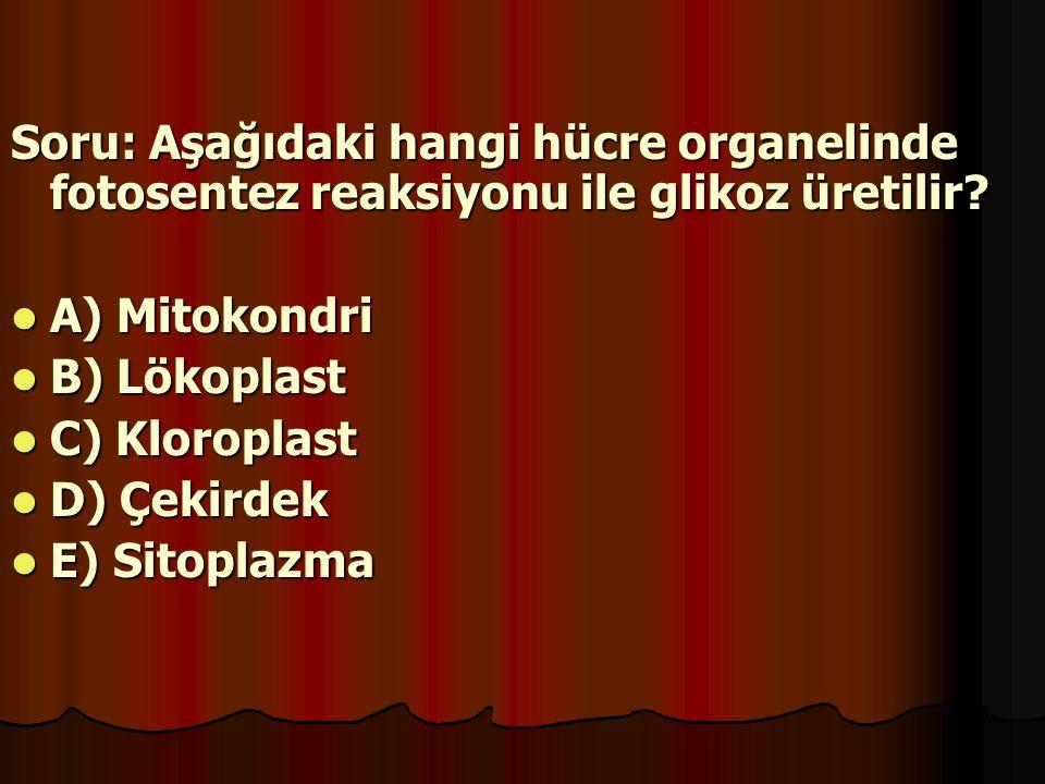 Soru: Aşağıdaki hangi hücre organelinde fotosentez reaksiyonu ile glikoz üretilir? A) Mitokondri A) Mitokondri B) Lökoplast B) Lökoplast C) Kloroplast